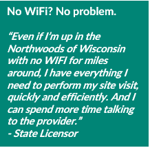 "No WiFi? No problem. ""Even if I'm up in the Northwoods of Wisconsin with no WIFI for miles around, I have everything I need to perform my site visit, quickly and efficiently. And I can spend more time talking to the provider."" - State Licensor"